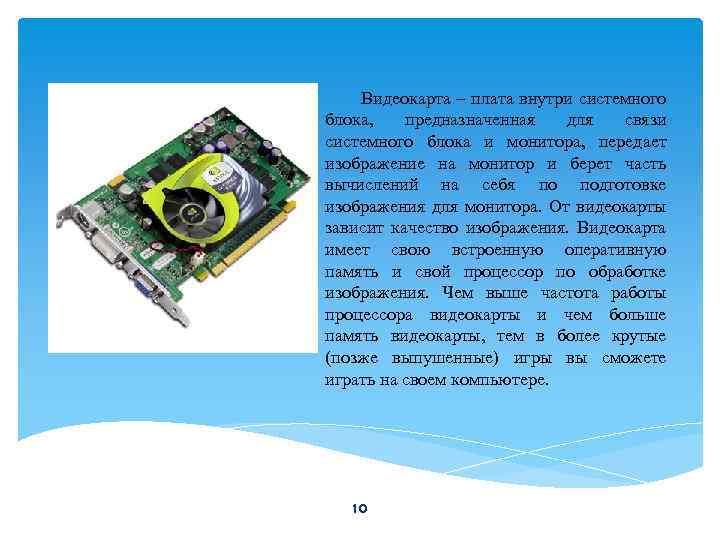 Видеокарта – плата внутри системного блока, предназначенная для связи системного блока и монитора, передает