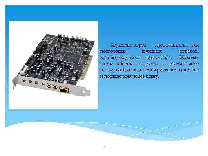 Звуковая карта – предназначена для подготовки звуковых сигналов, воспроизводимых колонками. Звуковая карта обычно встроена