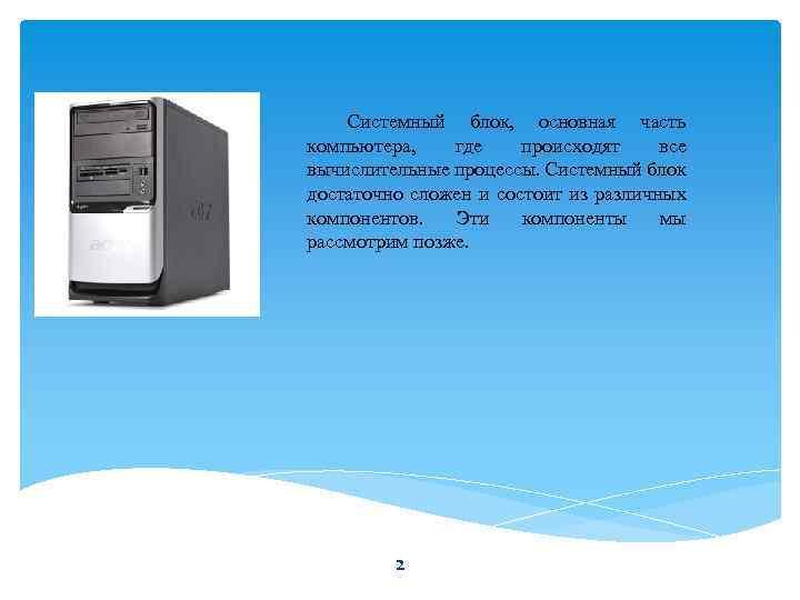 Системный блок, основная часть компьютера, где происходят все вычислительные процессы. Системный блок достаточно сложен