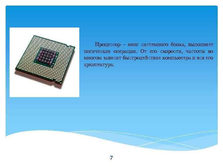 Процессор – мозг системного блока, выполняет логические операции. От его скорости, частоты во многом