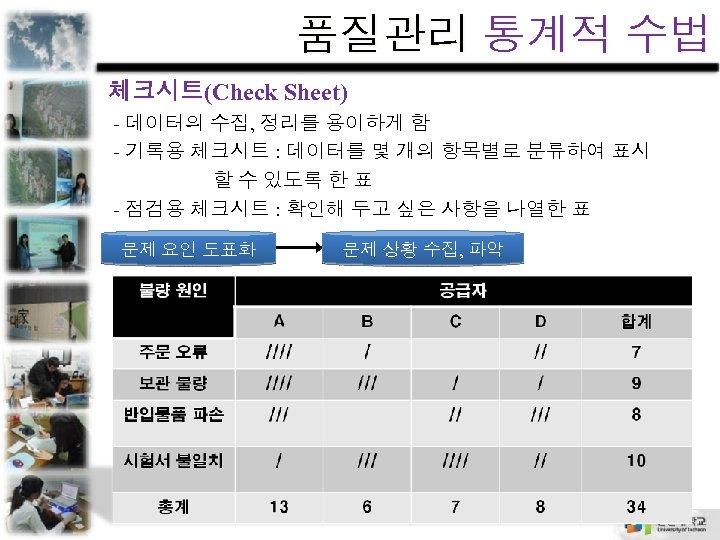 품질관리 통계적 수법 체크시트(Check Sheet) - 데이터의 수집, 정리를 용이하게 함 - 기록용 체크시트