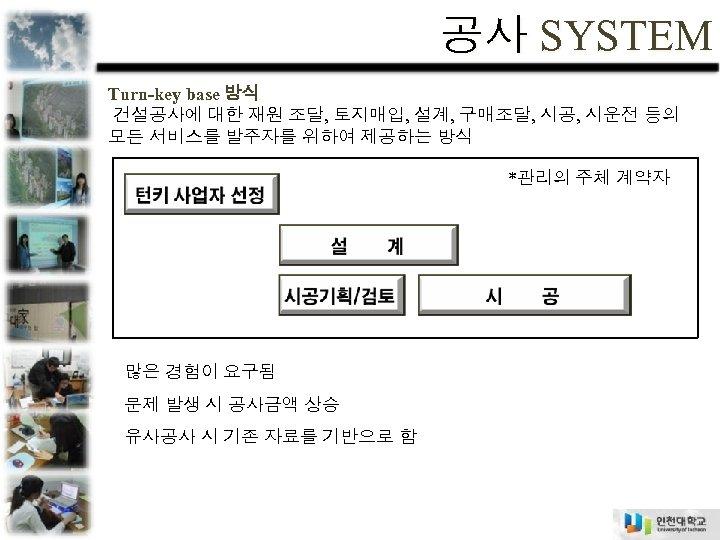 공사 SYSTEM Turn-key base 방식 건설공사에 대한 재원 조달, 토지매입, 설계, 구매조달, 시공, 시운전