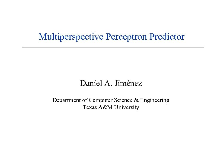 Multiperspective Perceptron Predictor Daniel A. Jiménez Department of Computer Science & Engineering Texas A&M