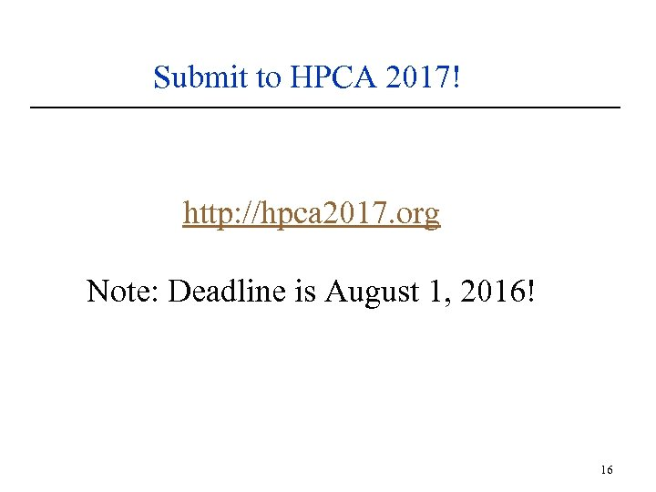 Submit to HPCA 2017! http: //hpca 2017. org Note: Deadline is August 1, 2016!