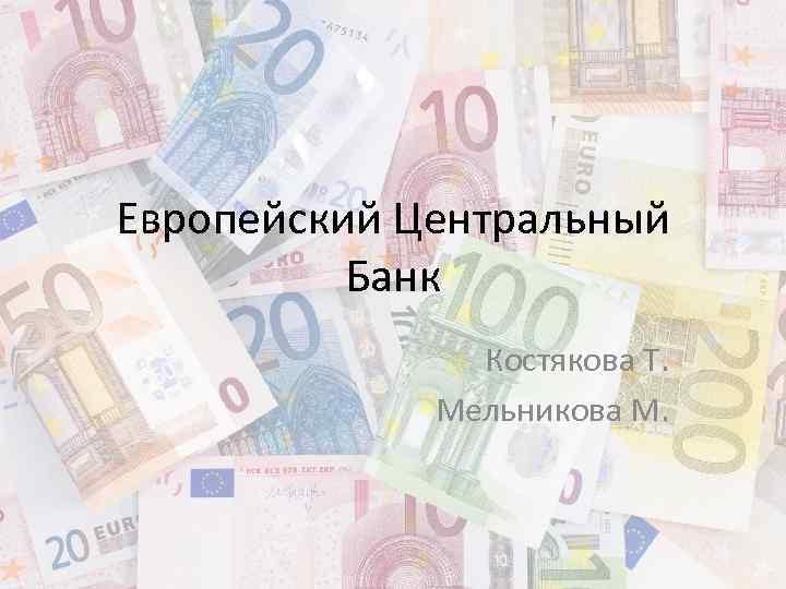 Европейский Центральный Банк Костякова Т. Мельникова М.