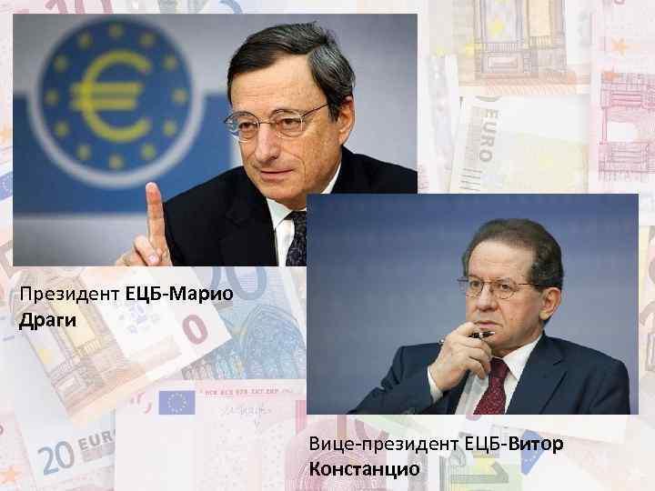 Президент ЕЦБ-Марио Драги Вице-президент ЕЦБ-Витор Констанцио