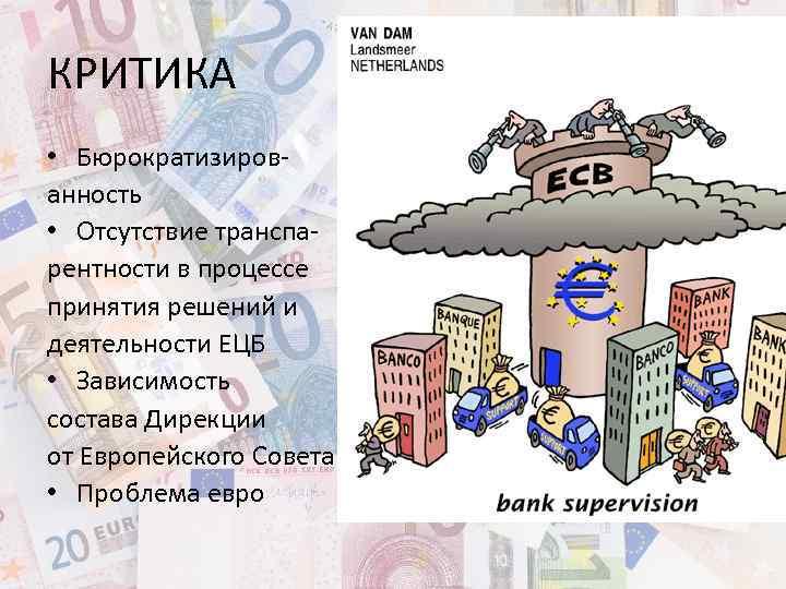КРИТИКА • Бюрократизированность • Отсутствие транспарентности в процессе принятия решений и деятельности ЕЦБ •