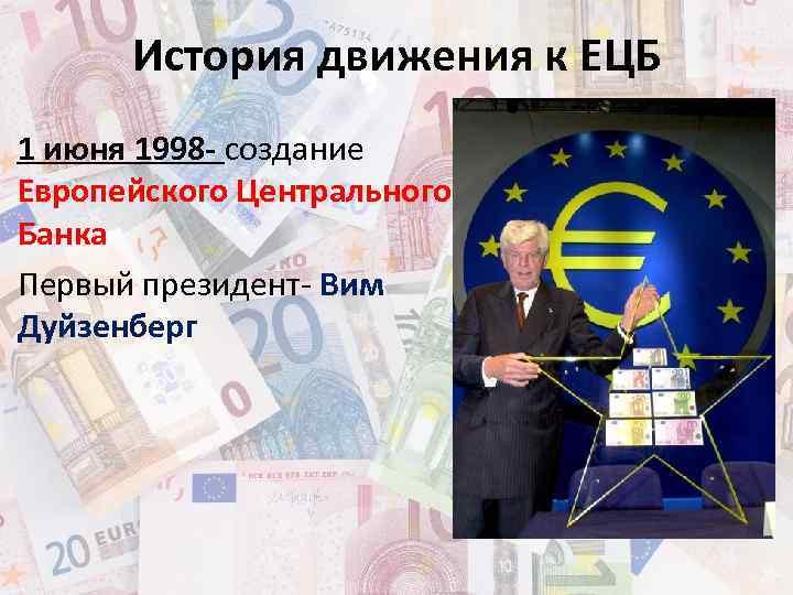 История движения к ЕЦБ 1 июня 1998 - создание Европейского Центрального Банка Первый президент-