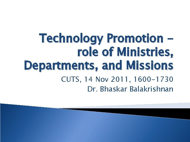 Technology Promotion role of Ministries, Departments, and Missions CUTS, 14 Nov 2011, 1600 -1730