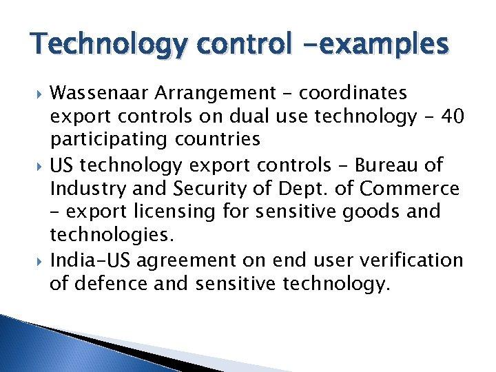 Technology control -examples Wassenaar Arrangement – coordinates export controls on dual use technology -