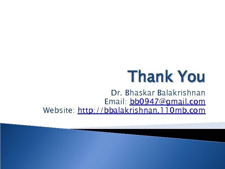 Thank You Dr. Bhaskar Balakrishnan Email: bb 0947@gmail. com Website: http: //bbalakrishnan. 110 mb.