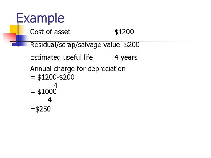 Example Cost of asset $1200 Residual/scrap/salvage value $200 Estimated useful life 4 years Annual