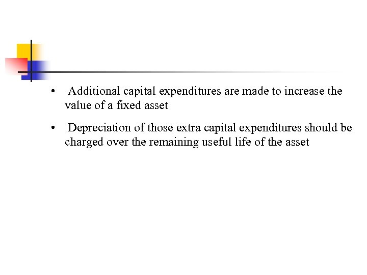 • Additional capital expenditures are made to increase the value of a fixed