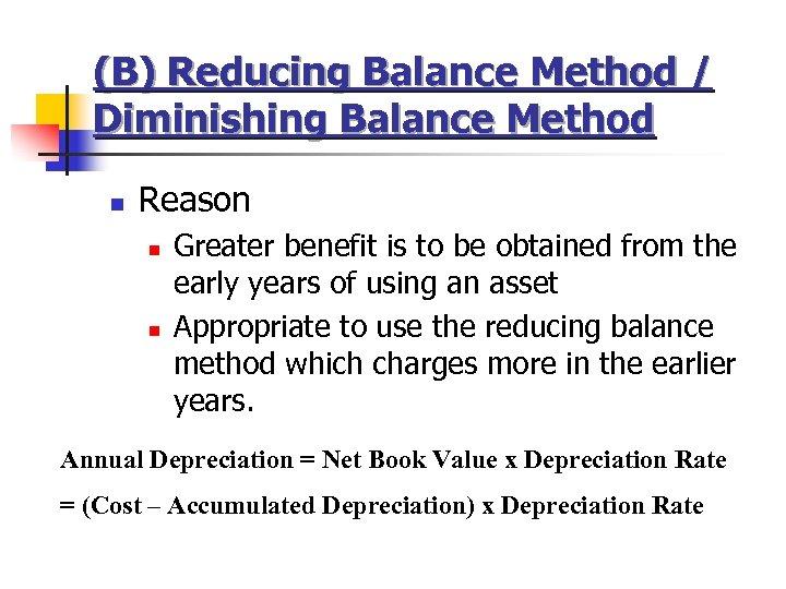 (B) Reducing Balance Method / Diminishing Balance Method n Reason n n Greater benefit