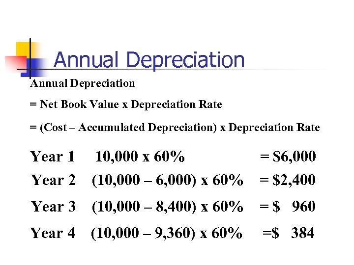 Annual Depreciation = Net Book Value x Depreciation Rate = (Cost – Accumulated Depreciation)