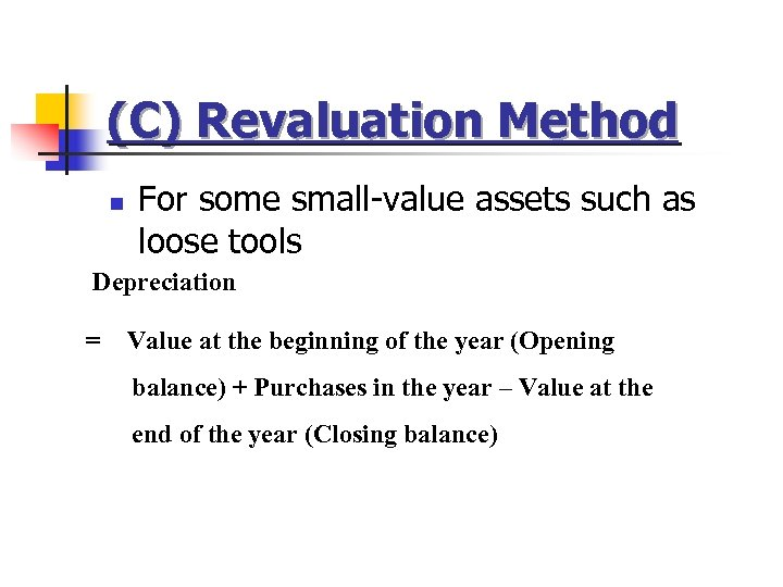 (C) Revaluation Method n For some small-value assets such as loose tools Depreciation =
