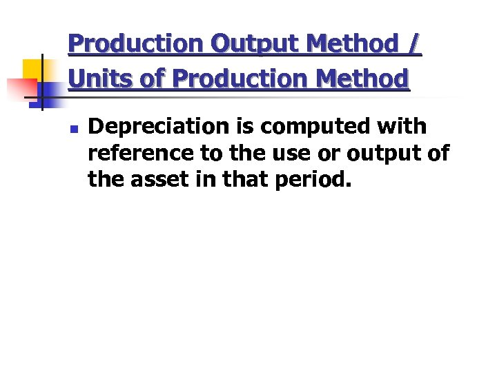 Production Output Method / Units of Production Method n Depreciation is computed with reference