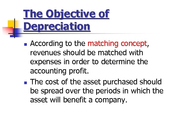 The Objective of Depreciation n n According to the matching concept, revenues should be