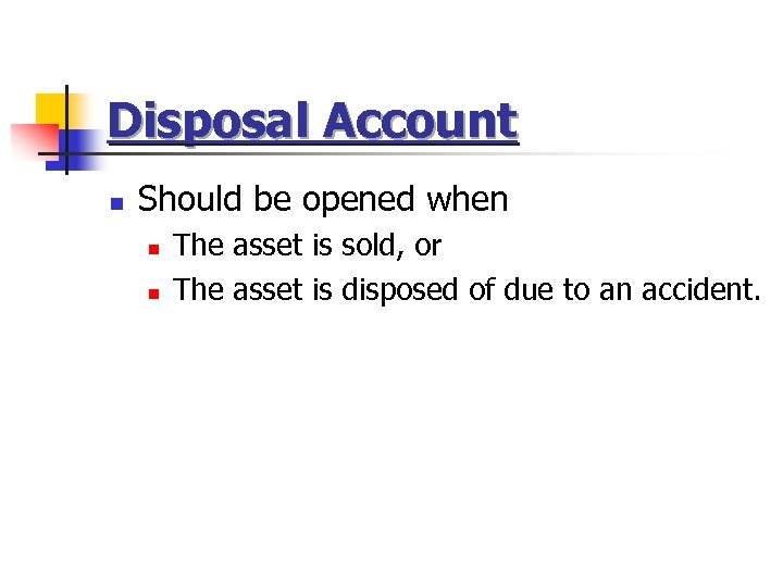 Disposal Account n Should be opened when n n The asset is sold, or