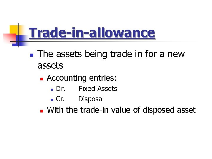 Trade-in-allowance n The assets being trade in for a new assets n Accounting entries: