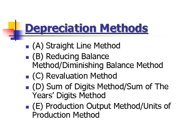 Depreciation Methods n n n (A) Straight Line Method (B) Reducing Balance Method/Diminishing Balance