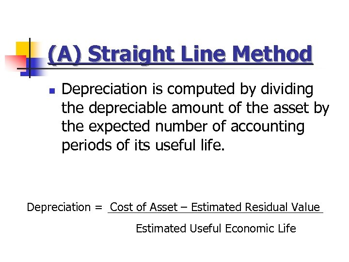 (A) Straight Line Method n Depreciation is computed by dividing the depreciable amount of