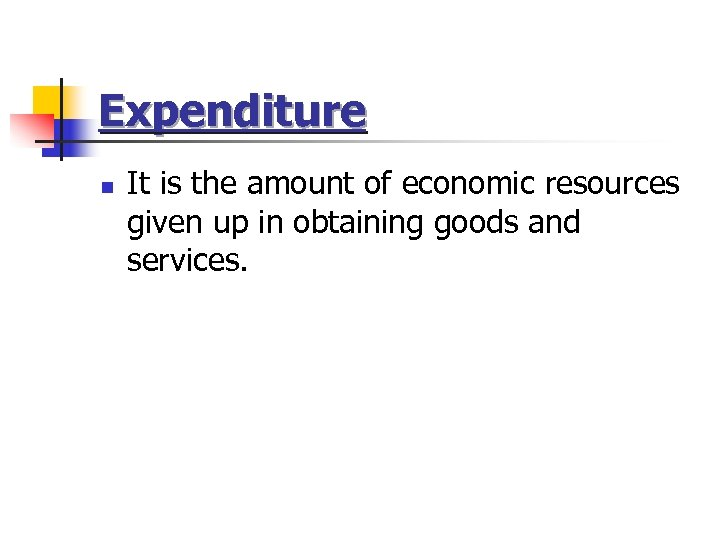 Expenditure n It is the amount of economic resources given up in obtaining goods