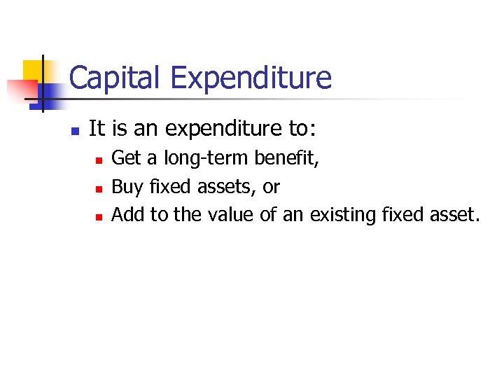 Capital Expenditure n It is an expenditure to: n n n Get a long-term