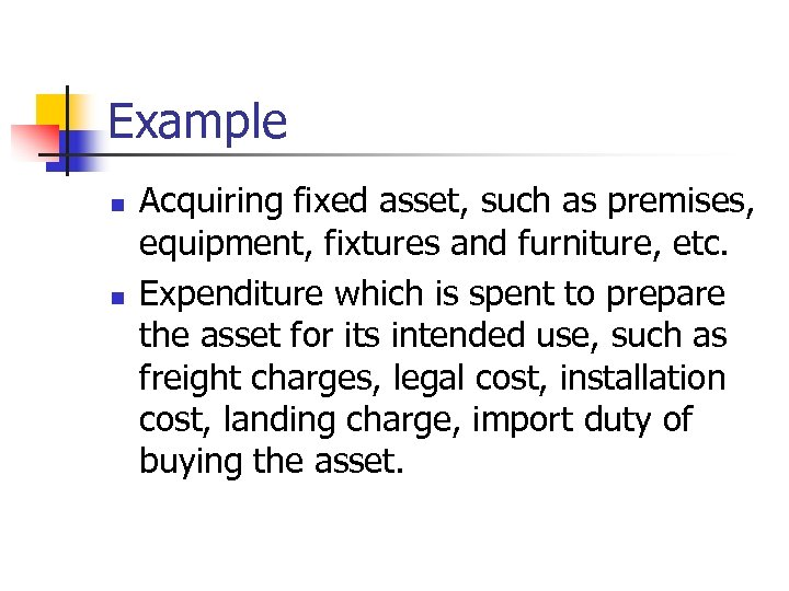 Example n n Acquiring fixed asset, such as premises, equipment, fixtures and furniture, etc.