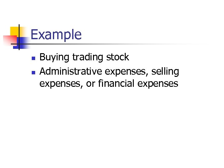 Example n n Buying trading stock Administrative expenses, selling expenses, or financial expenses