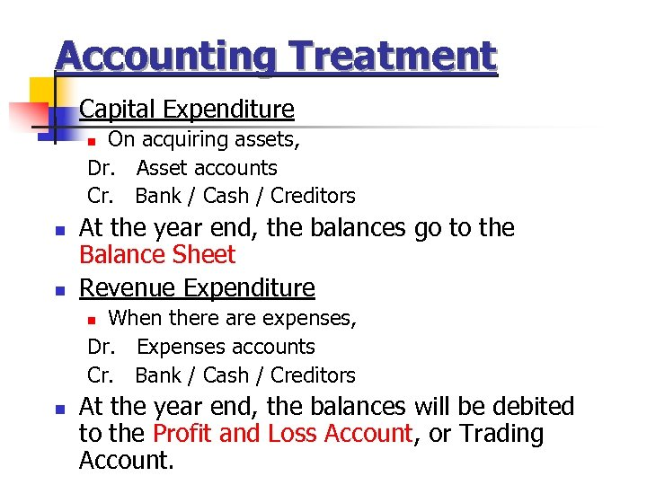 Accounting Treatment n Capital Expenditure On acquiring assets, Dr. Asset accounts Cr. Bank /