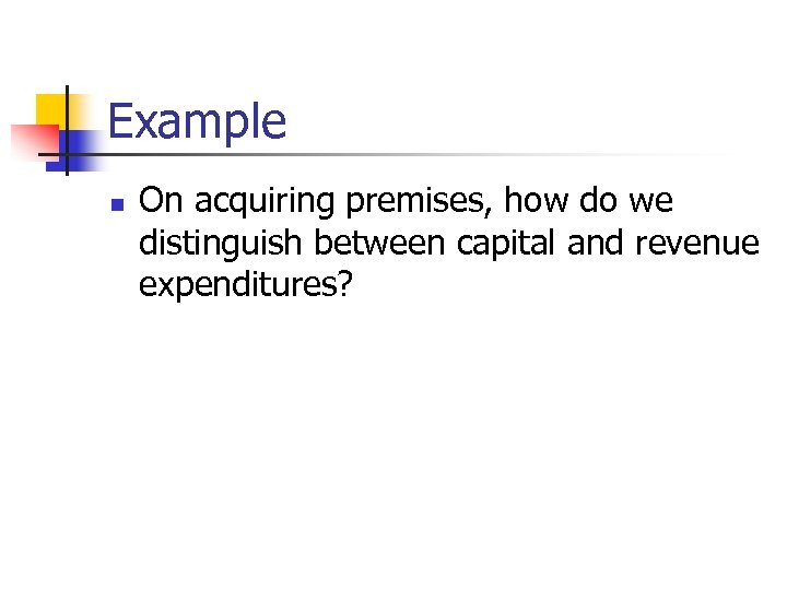 Example n On acquiring premises, how do we distinguish between capital and revenue expenditures?