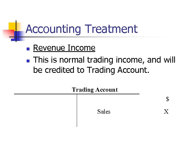 Accounting Treatment n n Revenue Income This is normal trading income, and will be