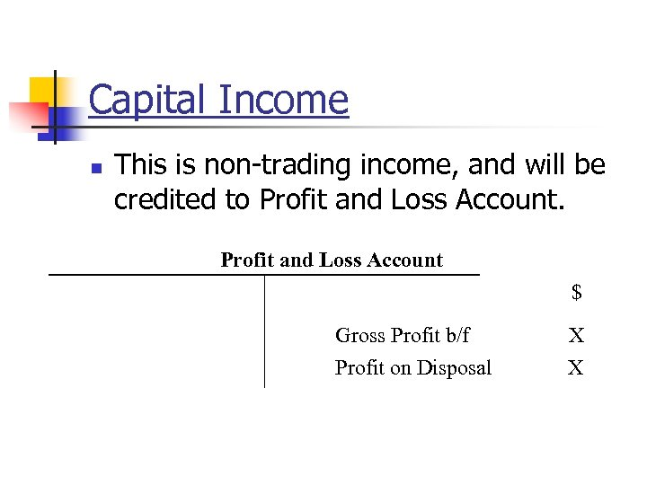 Capital Income n This is non-trading income, and will be credited to Profit and