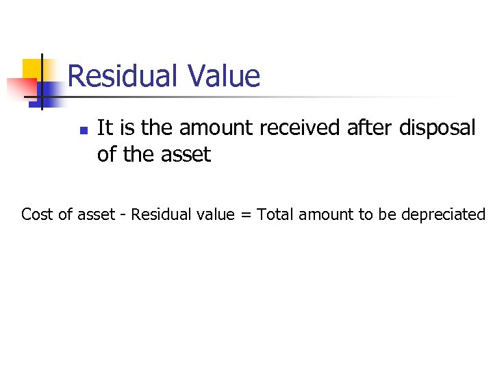 Residual Value n It is the amount received after disposal of the asset Cost