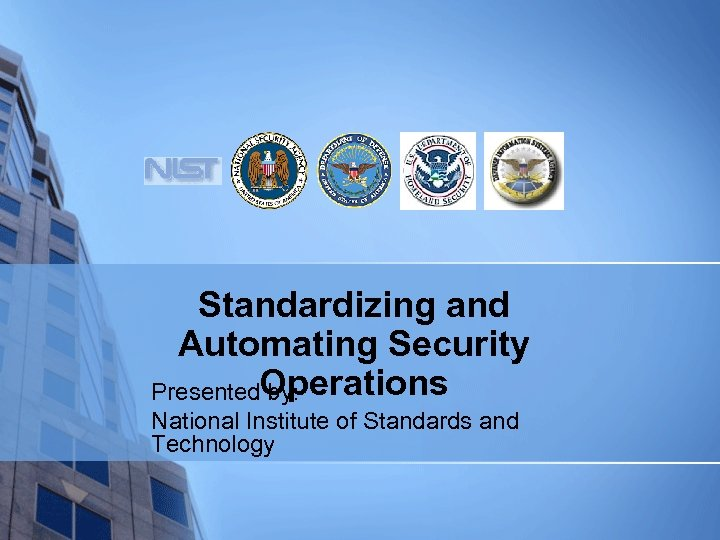 Standardizing and Automating Security Operations Presented by: National Institute of Standards and Technology