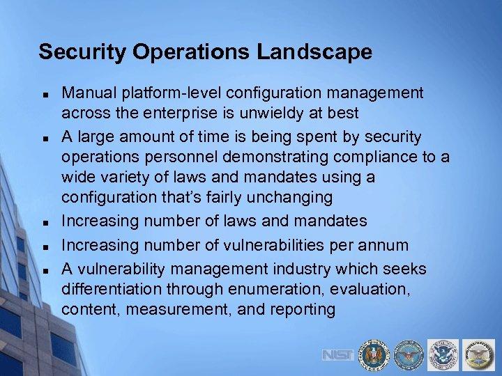 Security Operations Landscape n n n Manual platform-level configuration management across the enterprise is