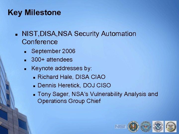 Key Milestone n NIST, DISA, NSA Security Automation Conference n n n September 2006