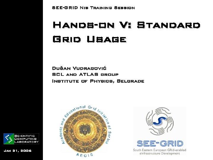 SEE-GRID Nis Training Session Hands-on V: Standard Grid Usage Dušan Vudragović SCL and ATLAS