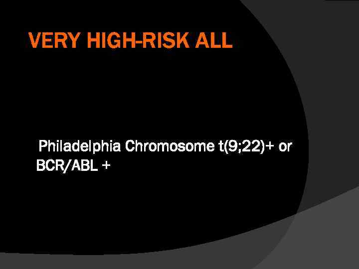 VERY HIGH-RISK ALL Philadelphia Chromosome t(9; 22)+ or BCR/ABL +