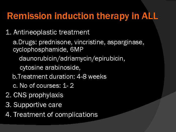 Remission induction therapy in ALL 1. Antineoplastic treatment a. Drugs: prednisone, vincristine, asparginase, cyclophosphamide,