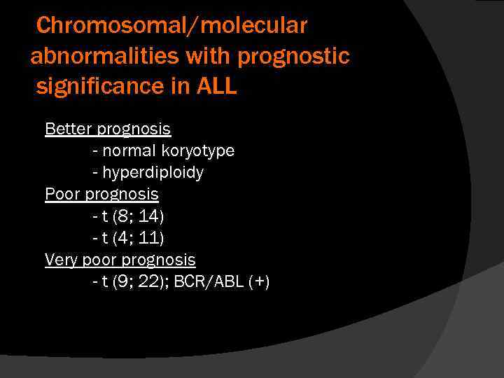 Chromosomal/molecular abnormalities with prognostic significance in ALL Better prognosis - normal koryotype - hyperdiploidy