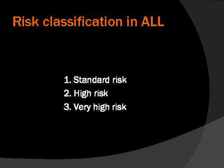 Risk classification in ALL 1. Standard risk 2. High risk 3. Very high risk