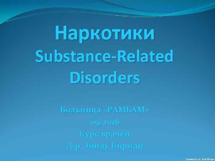 Наркотики Substance-Related Disorders Больница «РАМБАМ» 09/2016 Курс врачей Д-р Эмиль Бирман Created by dr'