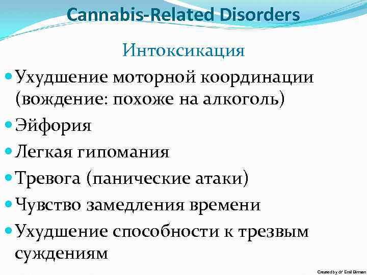Cannabis-Related Disorders Интоксикация Ухудшение моторной координации (вождение: похоже на алкоголь) Эйфория Легкая гипомания Тревога