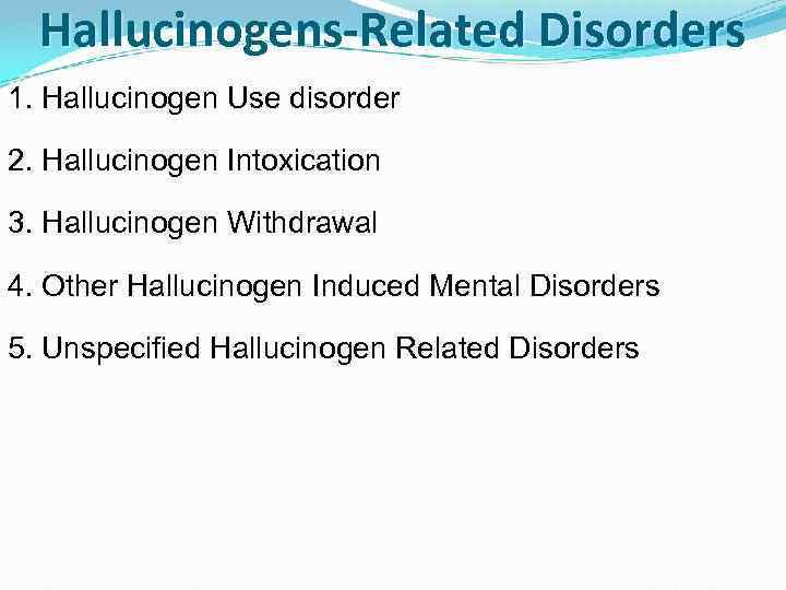 Hallucinogens-Related Disorders 1. Hallucinogen Use disorder 2. Hallucinogen Intoxication 3. Hallucinogen Withdrawal 4. Other