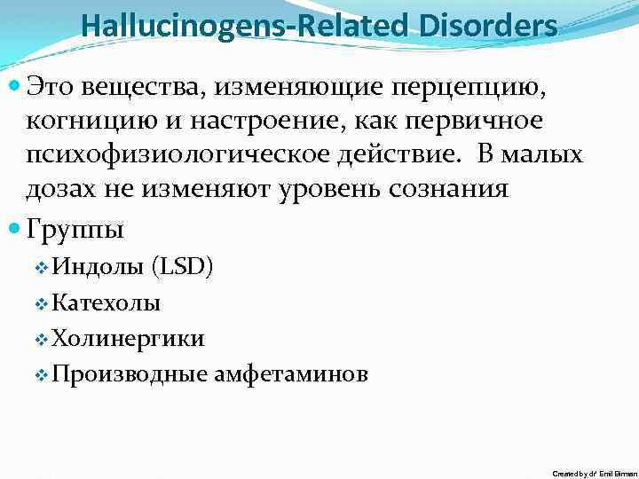 Hallucinogens-Related Disorders Это вещества, изменяющие перцепцию, когницию и настроение, как первичное психофизиологическое действие. В