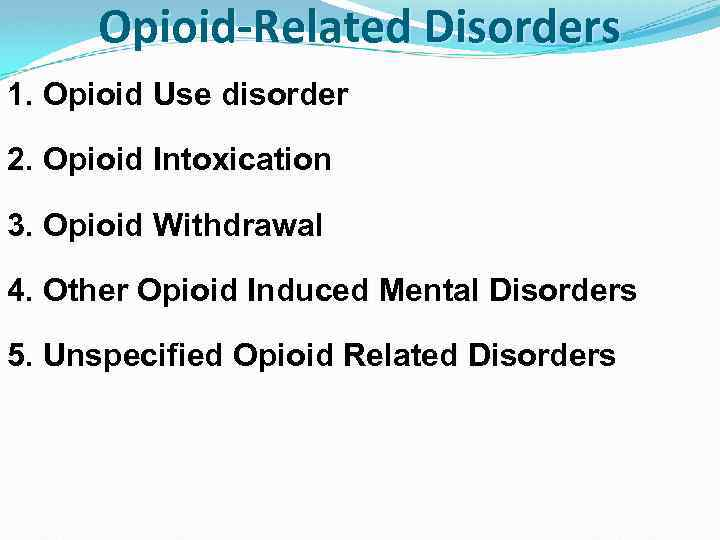 Opioid-Related Disorders 1. Opioid Use disorder 2. Opioid Intoxication 3. Opioid Withdrawal 4. Other
