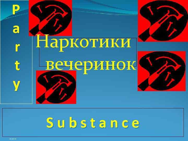 P a r t y Наркотики вечеринок Substance 10. 2010