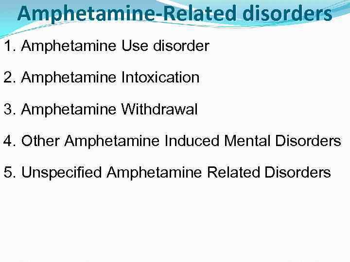 Amphetamine-Related disorders 1. Amphetamine Use disorder 2. Amphetamine Intoxication 3. Amphetamine Withdrawal 4. Other